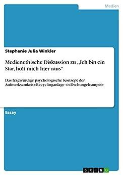 Medienethische Diskussion zu ,,Ich bin ein Star, holt mich hier raus'': Das fragwürdige psychologische Konzept der Aufmerksamkeits-Recyclinganlage <<Dschungelcamp>> von [Winkler, Stephanie Julia]