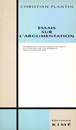 ESSAIS SUR L'ARGUMENTATION: Introduction linguistique à l'étude de la parole argumentative (Argumentation, sciences du langage) par PLANTIN CHRISTIAN