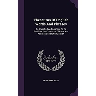 Thesaurus of English Words and Phrases: So Classified and Arranged as to Facilitate the Expression of Ideas and Assist in Literary Compostion