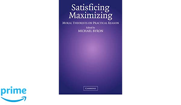 Satisficing and Maximizing: Moral Theorists on Practical Reason
