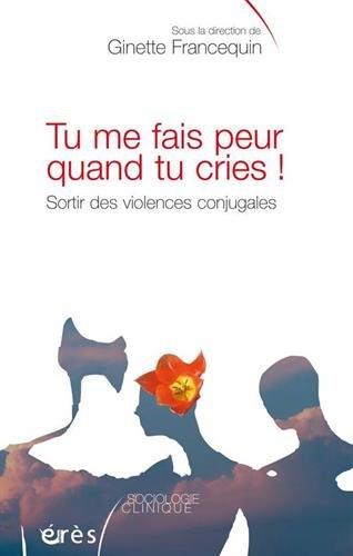 Tu me fais peur quand tu cries ! : Sortir des violences conjugales par Ginette Francequin