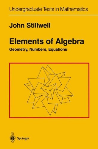 Elements of Algebra: Geometry, Numbers, Equations (Undergraduate Texts in Mathematics): Written by John Stillwell, 2001 Edition, (1st ed. 1994. Corr. 3rd printing 20) Publisher: Springer [Hardcover]