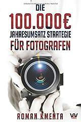 Die 100.000 € Jahresumsatz Strategie für Fotografen: Was Sie als Fotograf abseits von Nikon, Canon und Photoshop unbedingt benötigen, um mit der Fotografie sehr gut zu verdienen Taschenbuch