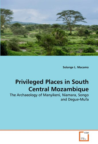 Privileged Places in South Central Mozambique: The Archaeology of Manyikeni, Niamara, Songo and Degue-Mufa