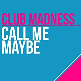 Club Madness-Call Me Maybe