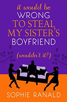 It Would be Wrong to Steal My Sister's Boyfriend (Wouldn't It?):  A Wicked Romance by [Ranald, Sophie]