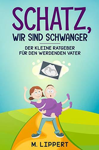 Schatz,Wir sind schwanger: Der kleine Ratgeber für den werdenden Vater