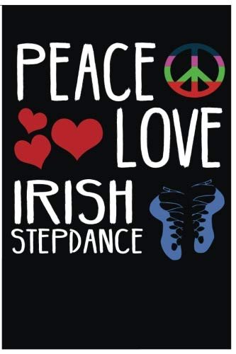 Peace Love Irish Step Dance: Blank Lined Journal For Any One That Loves Irish Step Dancing