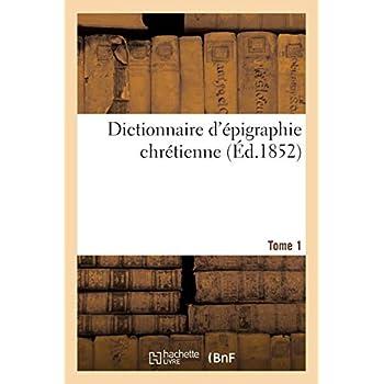 Dictionnaire d'épigraphie chrétienne T.1: Inscriptions des différents pays de la chrétienté, depuis les premiers temps de notre ère