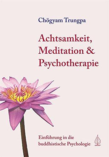 Achtsamkeit, Meditation und Psychotherapie: Einführung in die buddhistische Psychologie