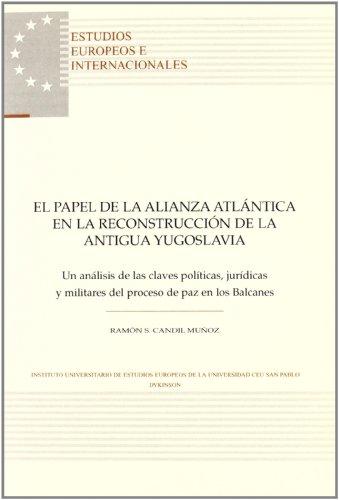 El papel de la alianza atlántica en la reconstrucción de la antigua Yugoslavia: Un análisis de las claves políticas, jurídicas y militares del proceso ... (Estudios Europeos e Internacionales) por Ramón Candil Mu€oz