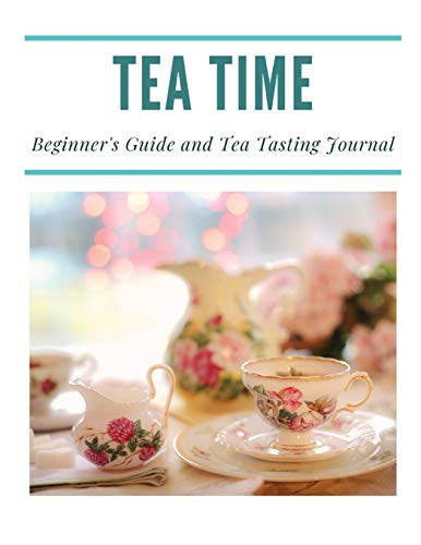 Tea Time: A Beginner's Guide and Tea Tasting Journal
