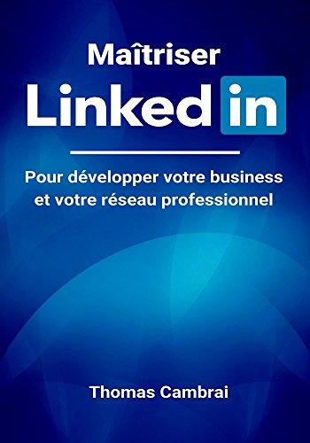 Maîtriser LinkedIn : Pour développer votre business et votre réseau professionnel