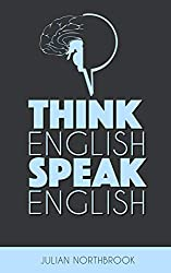 Think English, Speak English: How to Stop Performing Mental Gymnastics Every Time You Speak English (Advanced English Book 1) (English Edition)