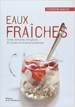 Eaux fraîches : Sirops, infusions, thés glacés... 40 recettes de boissons parfumées de Catherine Madani ( 1 mars 2012 )