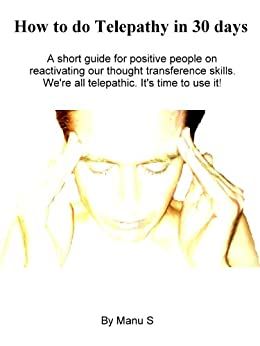 How to do Telepathy in 30 days. A short guide for positive people on reactivating our thought transference skills. We're all telepathic. (English Edition) par [S, Manu]