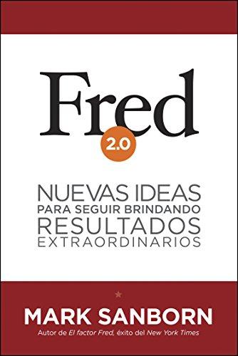 Fred 2.0: Nuevas ideas para seguir brindando resultados extraordinarios por Mark Sanborn