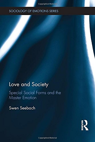 Love and Society: Special Social Forms and the Master Emotion (Routledge Studies in the Sociology of Emotions)