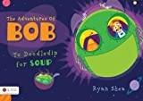 The Adventures of Bob: To Doodledip for Soup by Ryan Shea (2013-03-05)