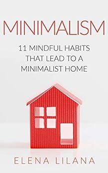 Minimalism: The Minimalist Guide - 11 Mindful Habits that Lead to a Minimalist Home (Minimalism for Beginners, Mindfulness, Japanese Minimalism, Minimalist ... Up, Stress Free, Habits) (English Edition) de [Lilana, Elena]