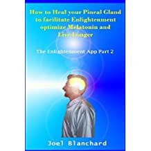 How to Heal your Pineal Gland to facilitate Enlightenment optimize Melatonin and Live Longer: The Enlightenment App: Volume 2