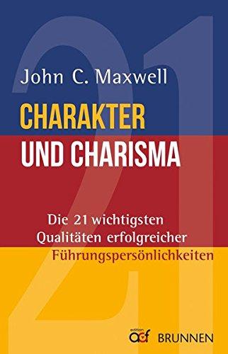 Charakter und Charisma: Die 21 wichtigsten Qualitäten erfolgreicher Führungspersönlichkeiten