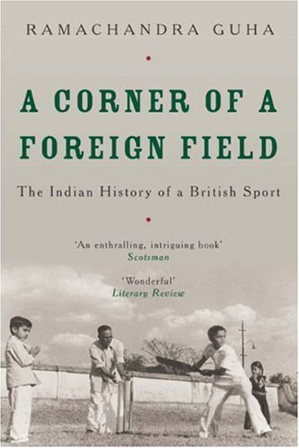 A Corner of a Foreign Field: The Indian History of a British Sport by Ramachandra Guha (2003-05-02)