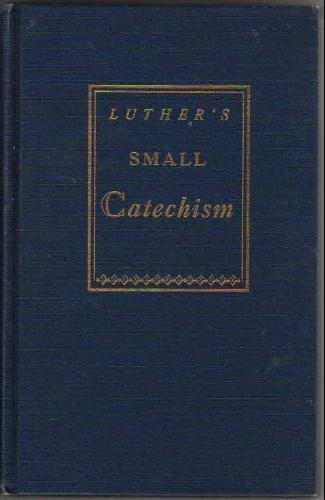 A Short Explanation of Dr. Martin Luther's Small Catechism; a Handbook of Christine Doctrine by Luther, Dr. Martin