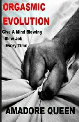 [(Orgasmic Evolution : Give a Mind Blowing Blow Job - Every Time)] [By (author) Amadore Queen] published on (October, 2014)