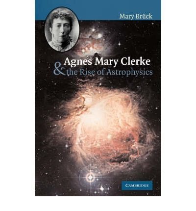 [ AGNES MARY CLERKE AND THE RISE OF ASTROPHYSICS[ AGNES MARY CLERKE AND THE RISE OF ASTROPHYSICS ] BY BRUCK, M. T. ( AUTHOR )MAR-01-2008 PAPERBACK ] By Bruck, M. T. ( Author ) Mar- 2008 [ Paperback ]