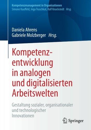 Kompetenzentwicklung in analogen und digitalisierten Arbeitswelten: Gestaltung sozialer, organisationaler und technologischer Innovationen (Kompetenzmanagement in Organisationen)