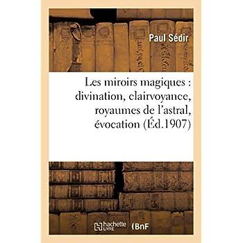 Les miroirs magiques : divination, clairvoyance, royaumes de l'astral, évocation: (3e édition, revue et corrigée)