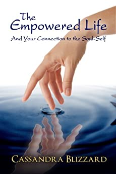 The Empowered Life: Part One: Your Connection to the Soul-Self (Journey Series Book 4) by [Blizzard, Cassandra]