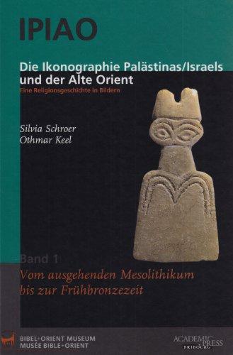 IPIAO - Die Ikonographie Palästinas /Israels und der Alte Orient: Eine Religionsgeschichte in Bildern. Band 1: Vom ausgehenden Mesolithikum bis zur Frühbronzezeit