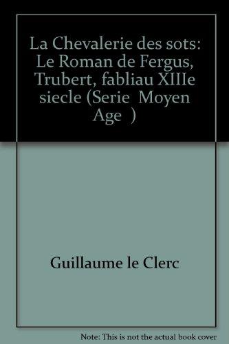 La chevalerie des sots : le Roman de Fergus, suivi de Trubert, fabliau du XIIIème siècle