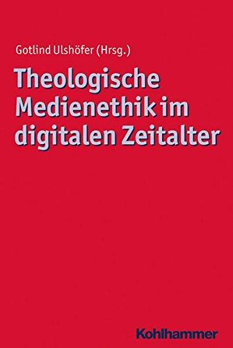 Theologische Medienethik im digitalen Zeitalter (Ethik - Grundlagen und Handlungsfelder, Band 14)