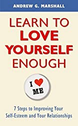Learn to Love Yourself Enough: 7 Steps to Improving Your Self-Esteem and Your Relationships by Andrew G. Marshall (2014-09-09)