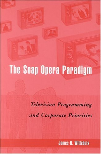 the-soap-opera-paradigm-television-programming-and-corporate-priorities-by-james-h-wittebols-28-sep-