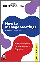 How to Manage Meetings: Improve Problem Solving; Encourage Participation; Keep Control (Creating Success)