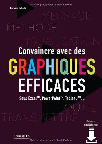 Convaincre avec des graphiques efficaces : Sous excel TM, powerpoint TM, tableau TM par Bernard LEBELLE