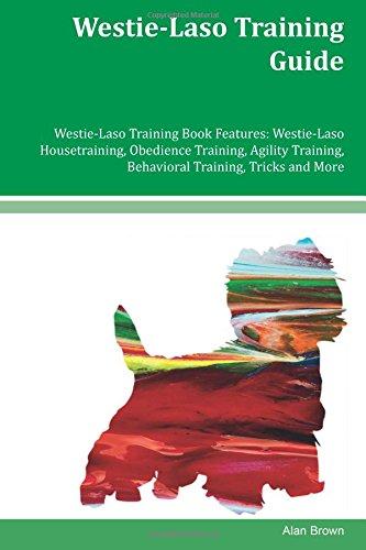 Westie-Laso Training Guide Westie-Laso Training Book Features: Westie-Laso Housetraining, Obedience Training, Agility Training, Behavioral Training, Tricks and More