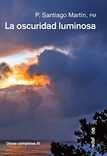 La oscuridad luminosa (Obras completas del padre Santiago) por Padre Santiago Martín Rodríguez