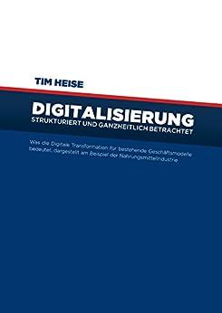 Digitalisierung strukturiert und ganzheitlich betrachtet: Was die Digitale Transformation für bestehende Geschäftsmodelle bedeutet, dargestellt am Beispiel der Nahrungsmittelindustrie
