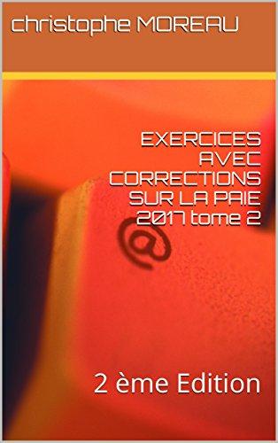 EXERCICES AVEC CORRECTIONS SUR LA PAIE 2017 tome 2: 2 ème Edition par christophe MOREAU