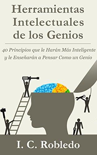 Herramientas Intelectuales de los Genios: 40 Principios que le Harán Más Inteligente y le Enseñarán a Pensar Como un Genio por I. C. Robledo