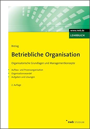 Betriebliche Organisation: Organisatorische Grundlagen und Managementkonzepte. Aufbau- und Prozessorganisation. Organisationswandel. Aufgaben und Lösungen. (NWB Studium Betriebswirtschaft)