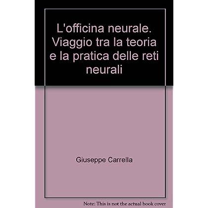 L'officina Neurale. Viaggio Tra La Teoria E La Pratica Delle Reti Neurali