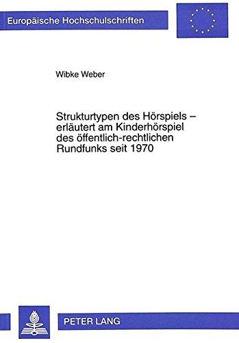 Strukturtypen des Hörspiels - erläutert am Kinderhörspiel des öffentlich-rechtlichen Rundfunks seit 1970 (Europäische Hochschulschriften / European ... / Publications Universitaires Européennes)