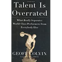 Talent Is Overrated: What Really Separates World-Class Performers from Everybody Else: Practice, Passion and the Good News About Great Performance