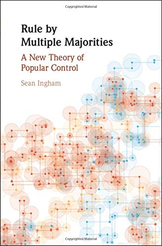Rule by Multiple Majorities: A New Theory of Popular Control (Political Economy of Institutions and Decisions) por Sean Ingham
